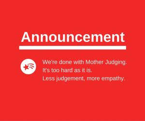 We're done with Mother Judging. It's too hard already and it's shit.